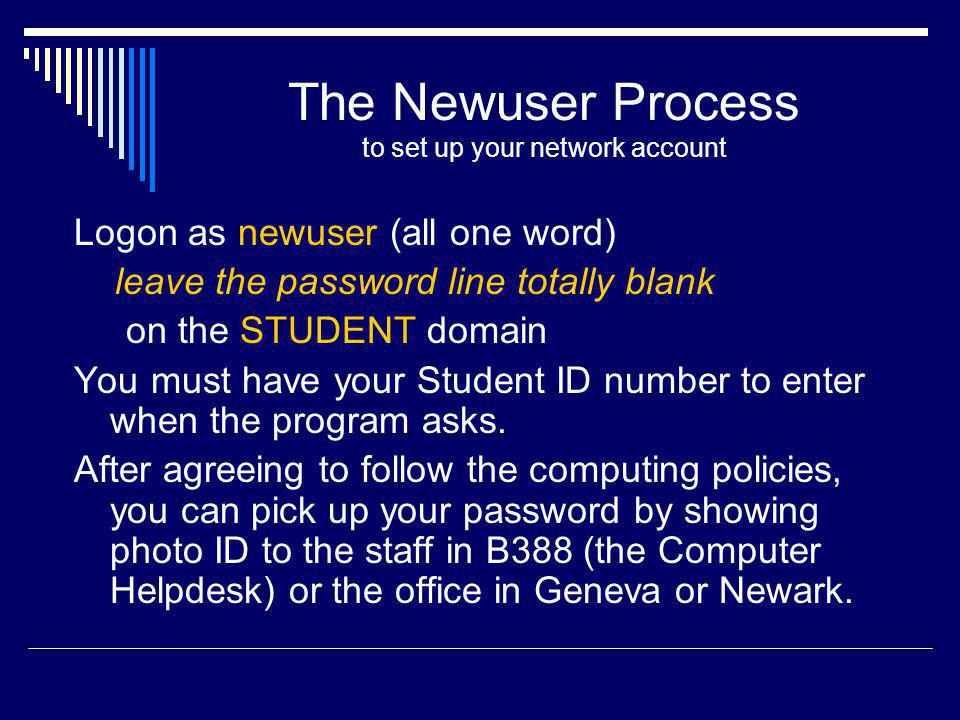 The Newuser Process to set up your network account Logon as newuser (all one word) leave the password line totally blank on the STUDENT domain You must have your Student ID number to enter when the program asks.