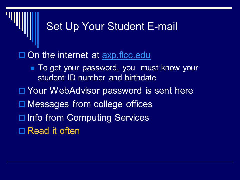 Set Up Your Student E-mail On the internet at axp.flcc.eduaxp.flcc.edu To get your password, you must know your student ID number and birthdate Your WebAdvisor password is sent here Messages from college offices Info from Computing Services Read it often