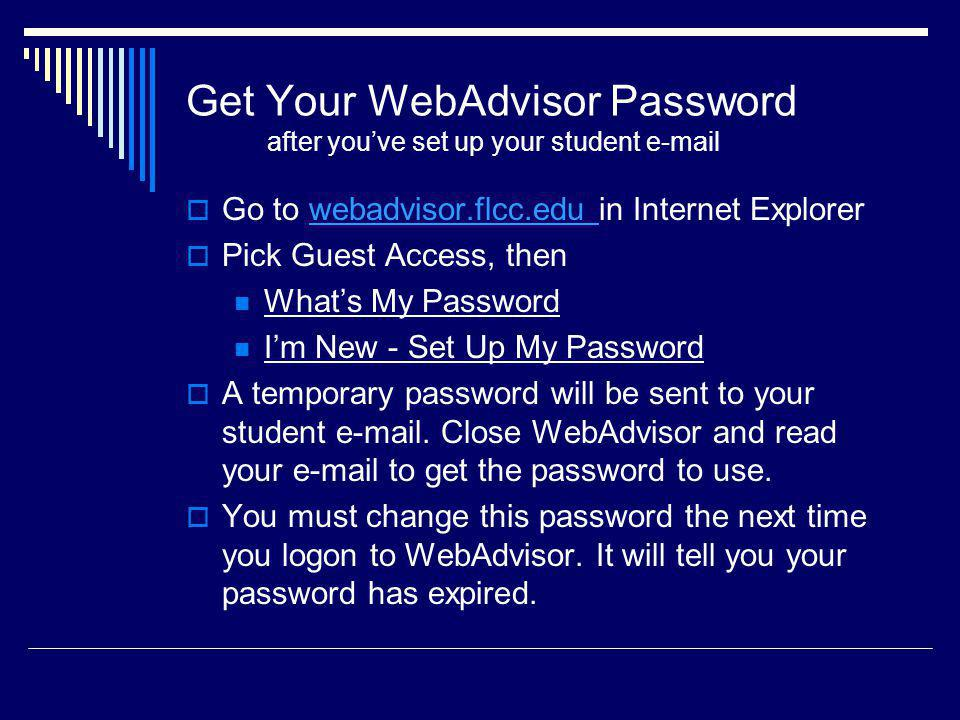 Get Your WebAdvisor Password after youve set up your student e-mail Go to webadvisor.flcc.edu in Internet Explorerwebadvisor.flcc.edu Pick Guest Access, then Whats My Password Im New - Set Up My Password A temporary password will be sent to your student e-mail.