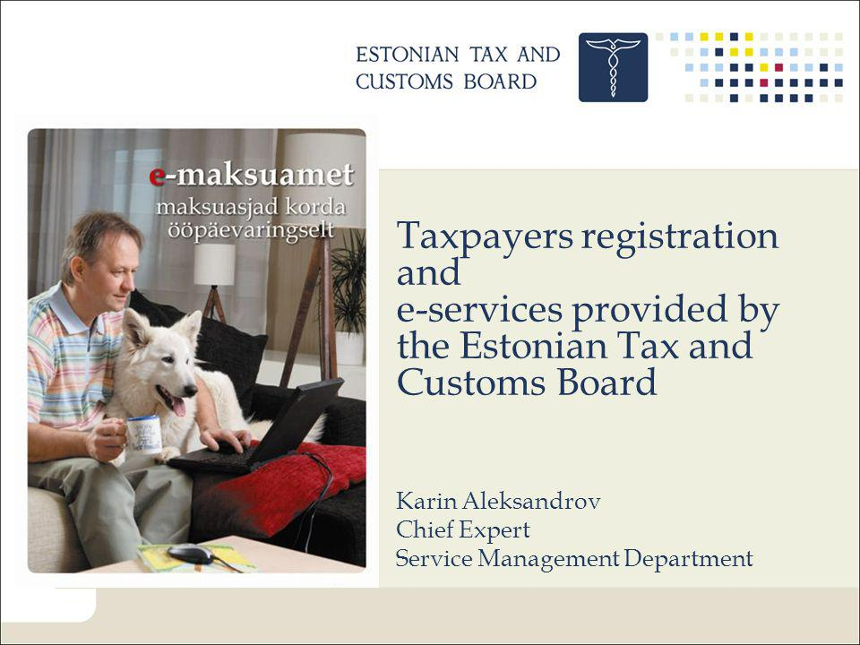 Taxpayers registration and e-services provided by the Estonian Tax and Customs Board Karin Aleksandrov Chief Expert Service Management Department