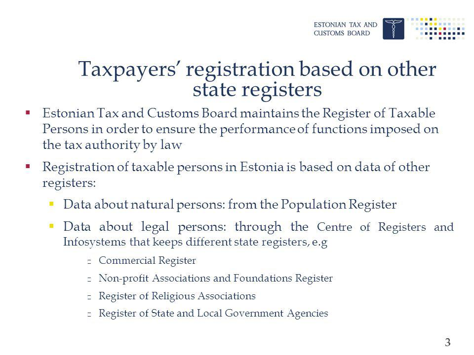 4 Taxpayers registration at the Tax and Customs Board The following persons are registered at the Tax and Customs Board: VAT-liable persons permanent establishment of a foreign legal person non-resident employers based on the taxpayers application non-resident paying land tax in Estonia based on the information from local governments non-resident submitting the income tax return in Estonia based on the information from the income tax return notaries, sworn translators or bailiffs based on the information from the Ministry of Justice etc