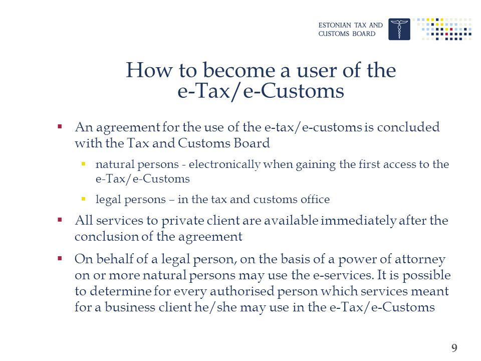 9 How to become a user of the e-Tax/e-Customs An agreement for the use of the e-tax/e-customs is concluded with the Tax and Customs Board natural pers