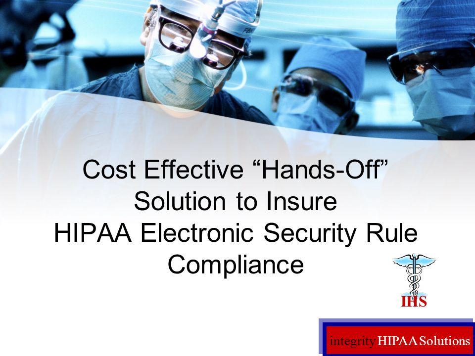 integrity HIPAA Solutions Cost Effective Hands-Off Solution to Insure HIPAA Electronic Security Rule Compliance IHS