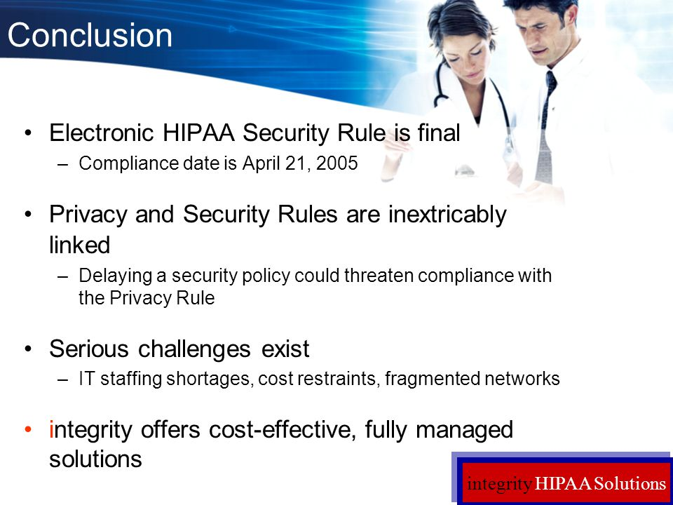 Conclusion Electronic HIPAA Security Rule is final –Compliance date is April 21, 2005 Privacy and Security Rules are inextricably linked –Delaying a s