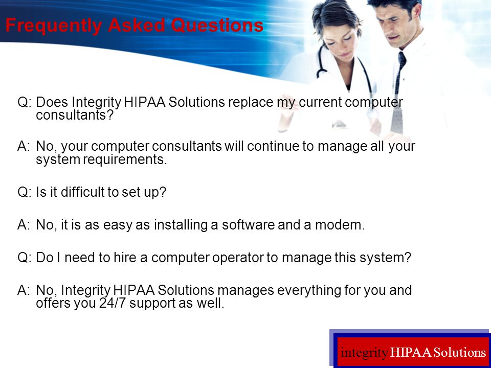 integrity HIPAA Solutions Frequently Asked Questions Q:Does Integrity HIPAA Solutions replace my current computer consultants? A:No, your computer con