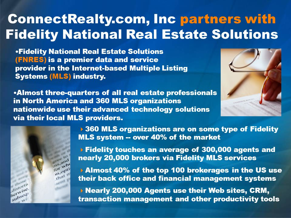 ConnectRealty.com, Inc partners with Fidelity National Real Estate Solutions Almost three-quarters of all real estate professionals in North America and 360 MLS organizations nationwide use their advanced technology solutions via their local MLS providers.