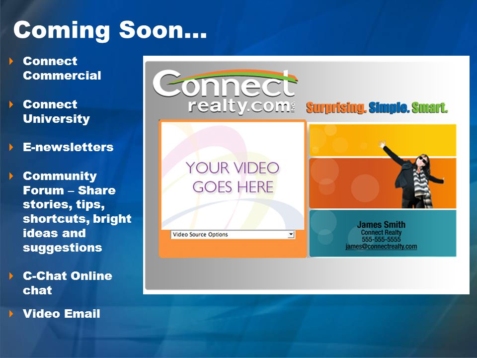 Coming Soon… Connect Commercial Connect University E-newsletters Community Forum – Share stories, tips, shortcuts, bright ideas and suggestions C-Chat Online chat Video Email