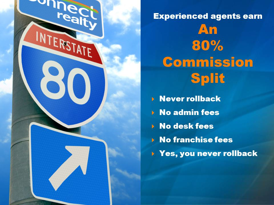 Experienced agents earn An 80% Commission Split Never rollback No admin fees No desk fees No franchise fees Yes, you never rollback