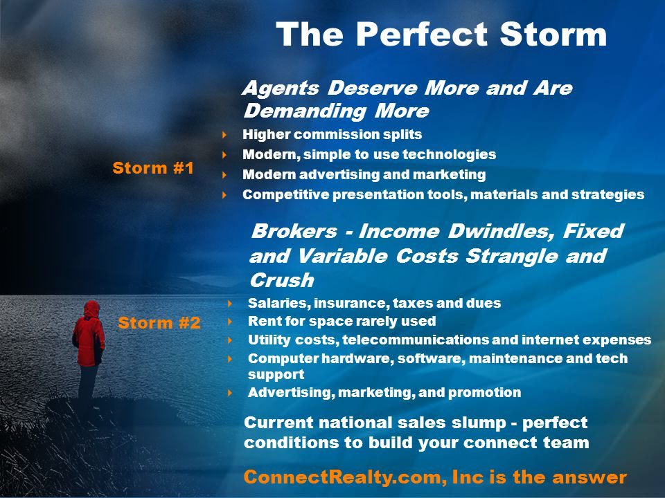 The Perfect Storm Agents Deserve More and Are Demanding More Higher commission splits Modern, simple to use technologies Modern advertising and marketing Competitive presentation tools, materials and strategies Brokers - Income Dwindles, Fixed and Variable Costs Strangle and Crush Salaries, insurance, taxes and dues Rent for space rarely used Utility costs, telecommunications and internet expenses Computer hardware, software, maintenance and tech support Advertising, marketing, and promotion Current national sales slump - perfect conditions to build your connect team ConnectRealty.com, Inc is the answer Storm #1 Storm #2