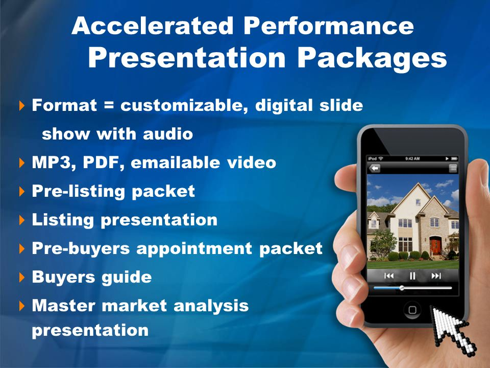 Accelerated Performance Presentation Packages Format = customizable, digital slide show with audio MP3, PDF, emailable video Pre-listing packet Listing presentation Pre-buyers appointment packet Buyers guide Master market analysis presentation