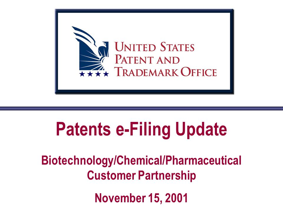 Patents e-Filing Update Biotechnology/Chemical/Pharmaceutical Customer Partnership November 15, 2001