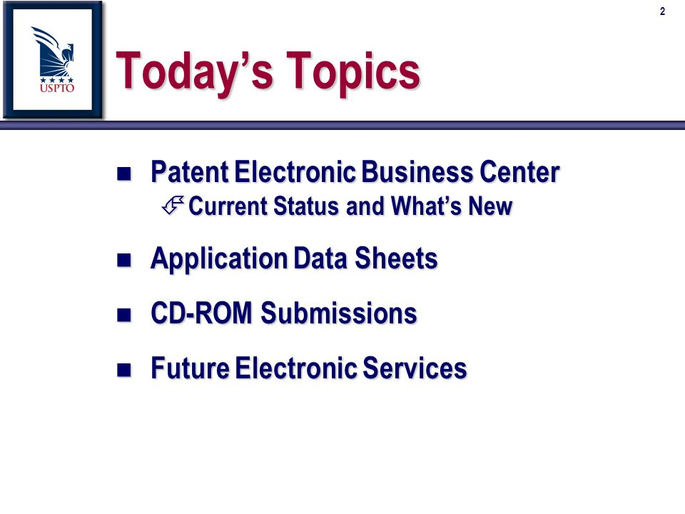 2 Todays Topics n Patent Electronic Business Center É Current Status and Whats New n Application Data Sheets n CD-ROM Submissions n Future Electronic Services