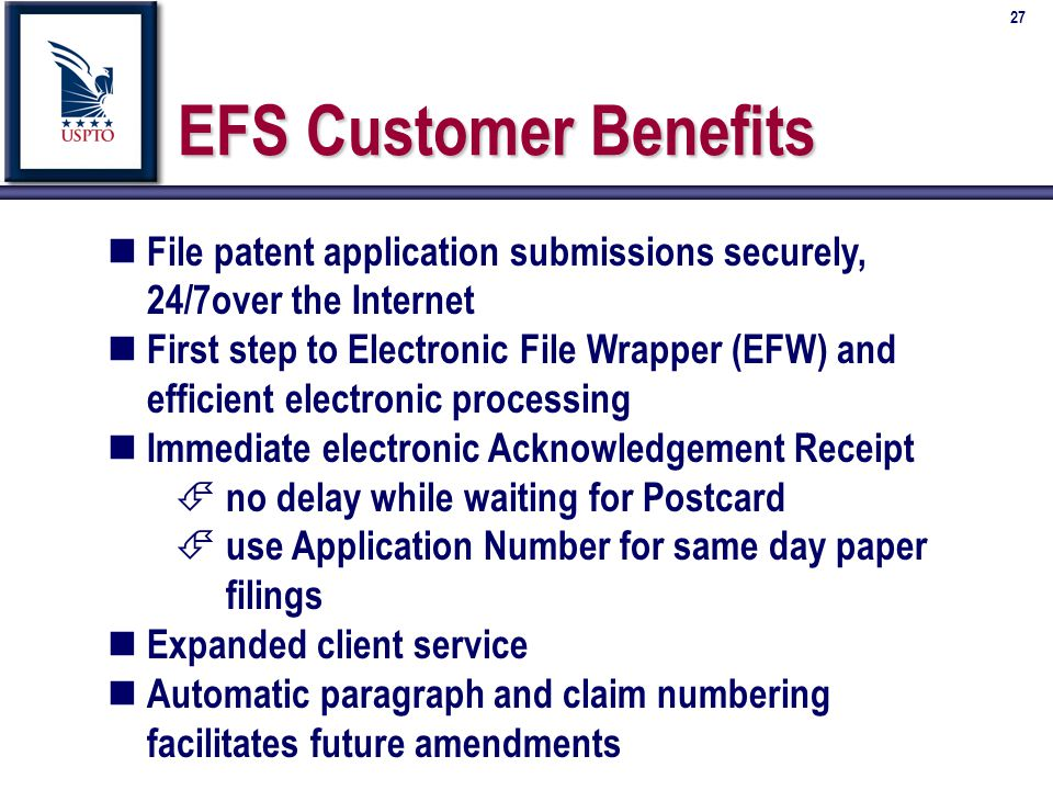 27 EFS Customer Benefits n File patent application submissions securely, 24/7over the Internet n First step to Electronic File Wrapper (EFW) and efficient electronic processing n Immediate electronic Acknowledgement Receipt É no delay while waiting for Postcard É use Application Number for same day paper filings n Expanded client service n Automatic paragraph and claim numbering facilitates future amendments
