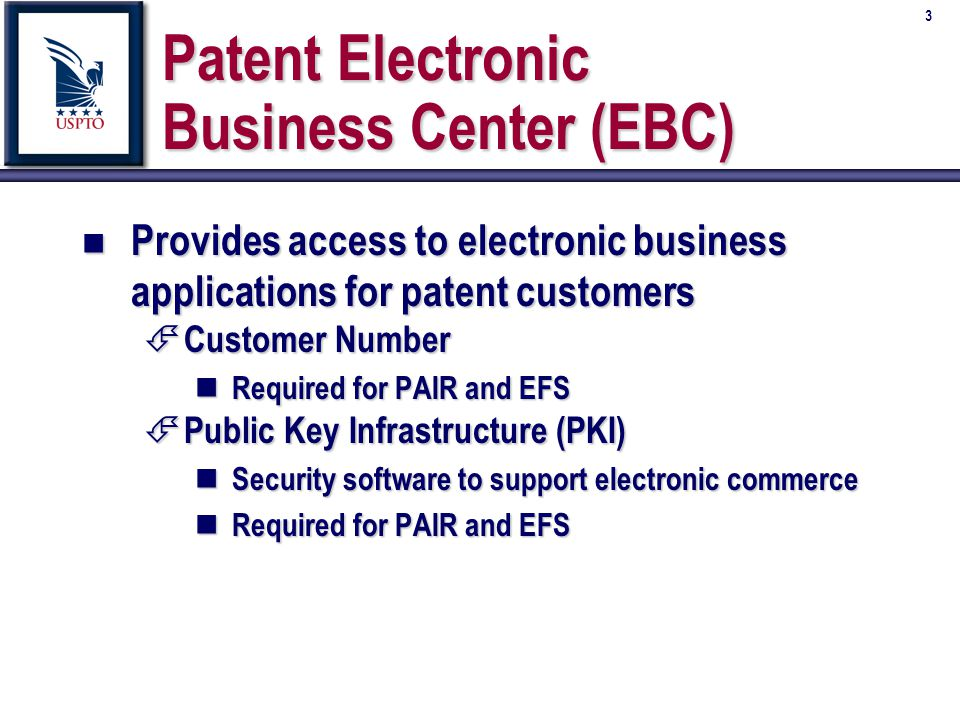 3 Patent Electronic Business Center (EBC) n Provides access to electronic business applications for patent customers É Customer Number n Required for PAIR and EFS É Public Key Infrastructure (PKI) n Security software to support electronic commerce n Required for PAIR and EFS