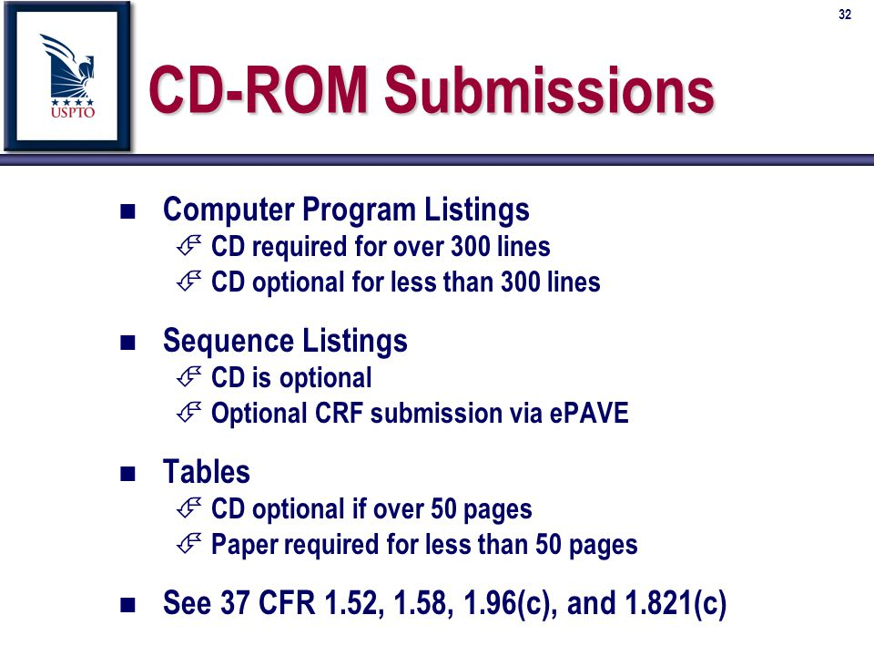 32 CD-ROM Submissions n n Computer Program Listings É É CD required for over 300 lines É É CD optional for less than 300 lines n n Sequence Listings É É CD is optional É É Optional CRF submission via ePAVE n n Tables É É CD optional if over 50 pages É É Paper required for less than 50 pages n n See 37 CFR 1.52, 1.58, 1.96(c), and 1.821(c)