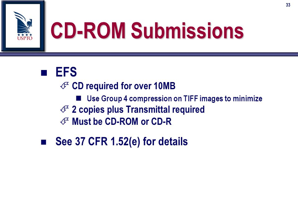 33 CD-ROM Submissions n n EFS É É CD required for over 10MB n n Use Group 4 compression on TIFF images to minimize É É 2 copies plus Transmittal required É É Must be CD-ROM or CD-R n n See 37 CFR 1.52(e) for details
