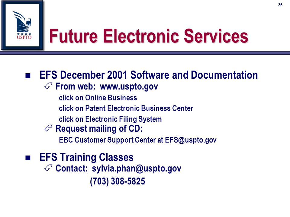 36 Future Electronic Services n n EFS December 2001 Software and Documentation É É From web: www.uspto.gov click on Online Business click on Patent Electronic Business Center click on Electronic Filing System É É Request mailing of CD: EBC Customer Support Center at EFS@uspto.gov n n EFS Training Classes É É Contact: sylvia.phan@uspto.gov (703) 308-5825