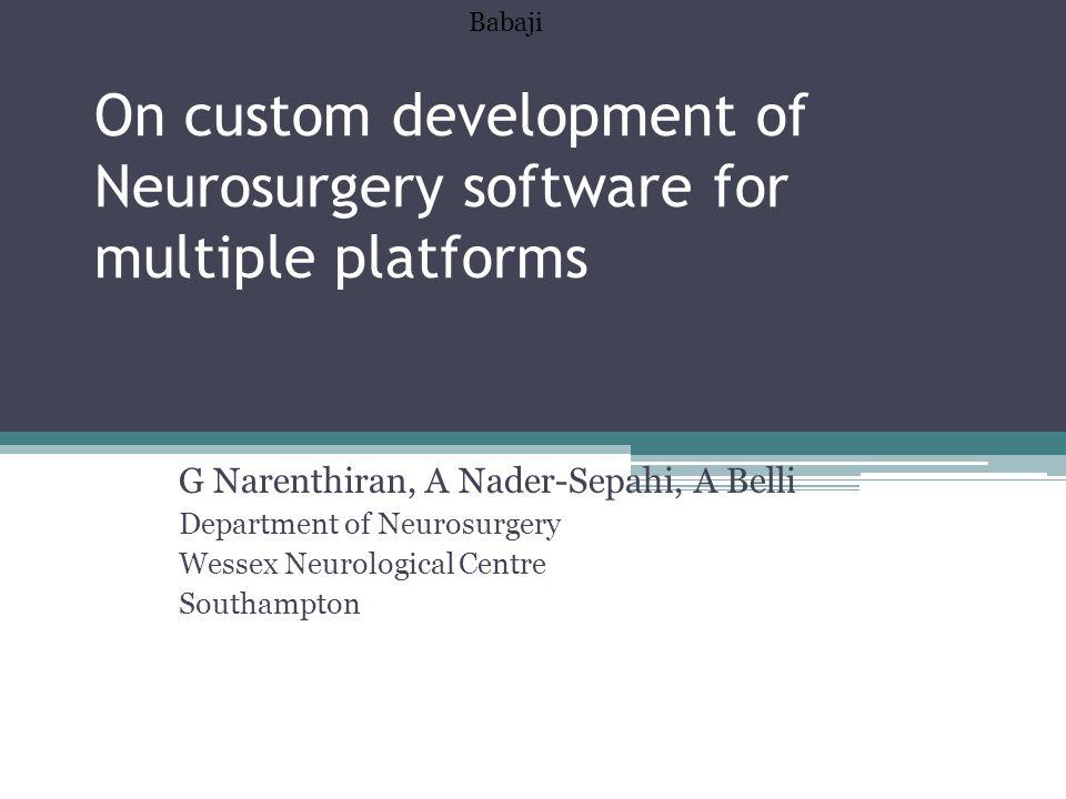 On custom development of Neurosurgery software for multiple platforms G Narenthiran, A Nader-Sepahi, A Belli Department of Neurosurgery Wessex Neurolo