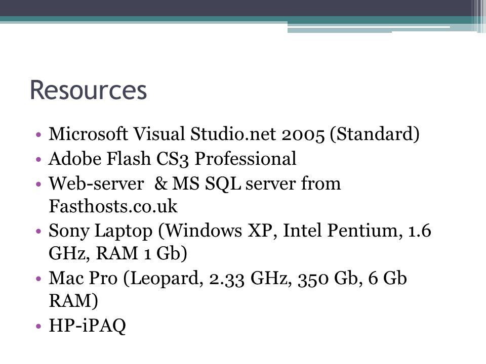 Resources Microsoft Visual Studio.net 2005 (Standard) Adobe Flash CS3 Professional Web-server & MS SQL server from Fasthosts.co.uk Sony Laptop (Window