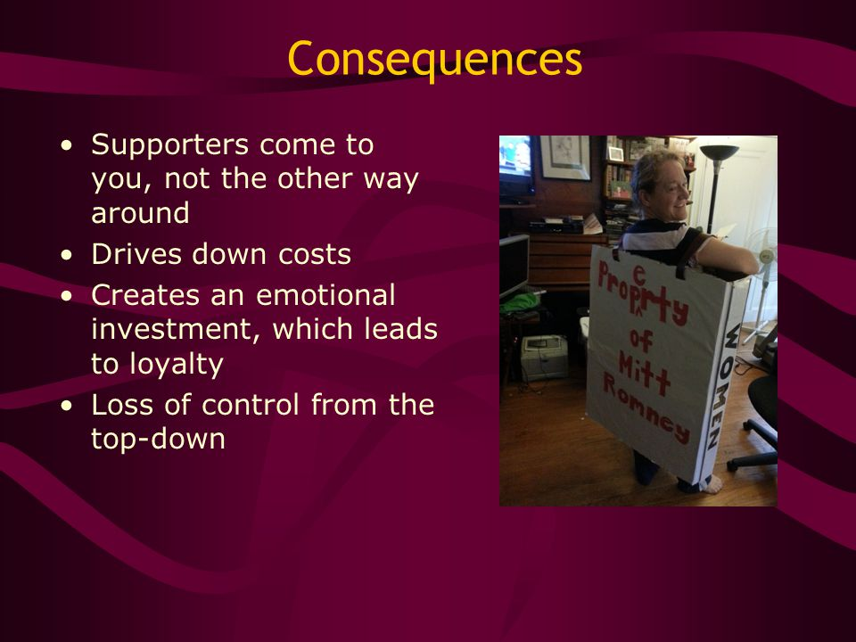 Consequences Supporters come to you, not the other way around Drives down costs Creates an emotional investment, which leads to loyalty Loss of contro