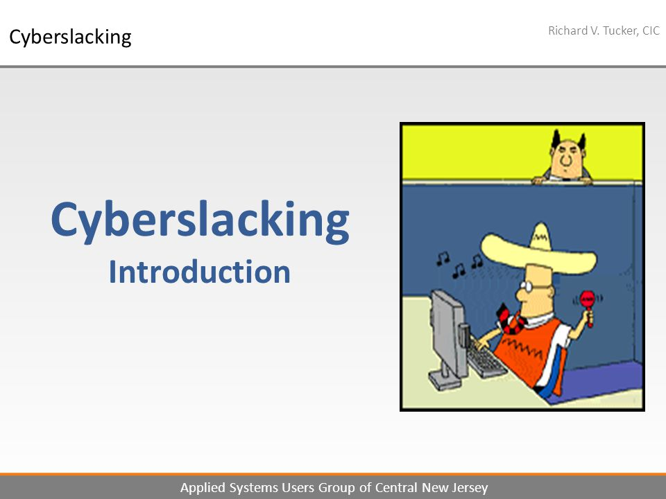 1 Richard V. Tucker, CIC Applied Systems Users Group of Central New Jersey Cyberslacking Cyberslacking Introduction