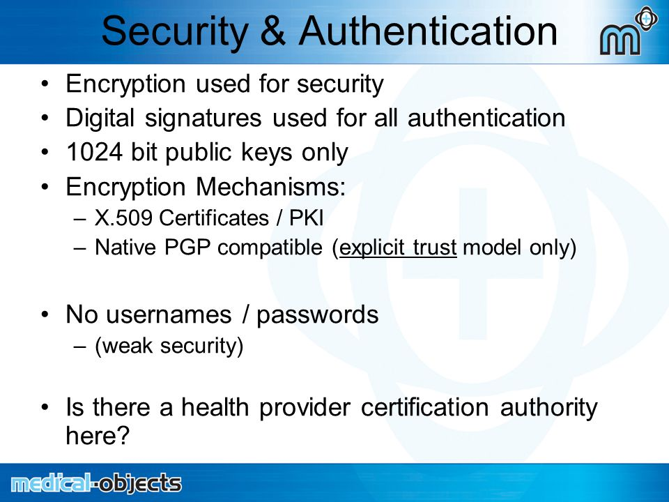 Security & Authentication Encryption used for security Digital signatures used for all authentication 1024 bit public keys only Encryption Mechanisms: –X.509 Certificates / PKI –Native PGP compatible (explicit trust model only) No usernames / passwords –(weak security) Is there a health provider certification authority here?