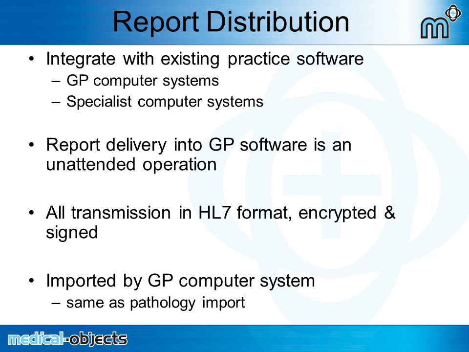 Report Distribution Integrate with existing practice software –GP computer systems –Specialist computer systems Report delivery into GP software is an unattended operation All transmission in HL7 format, encrypted & signed Imported by GP computer system –same as pathology import