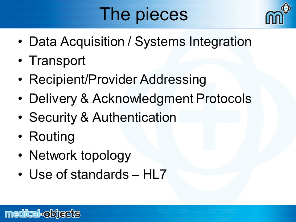 The pieces Data Acquisition / Systems Integration Transport Recipient/Provider Addressing Delivery & Acknowledgment Protocols Security & Authentication Routing Network topology Use of standards – HL7