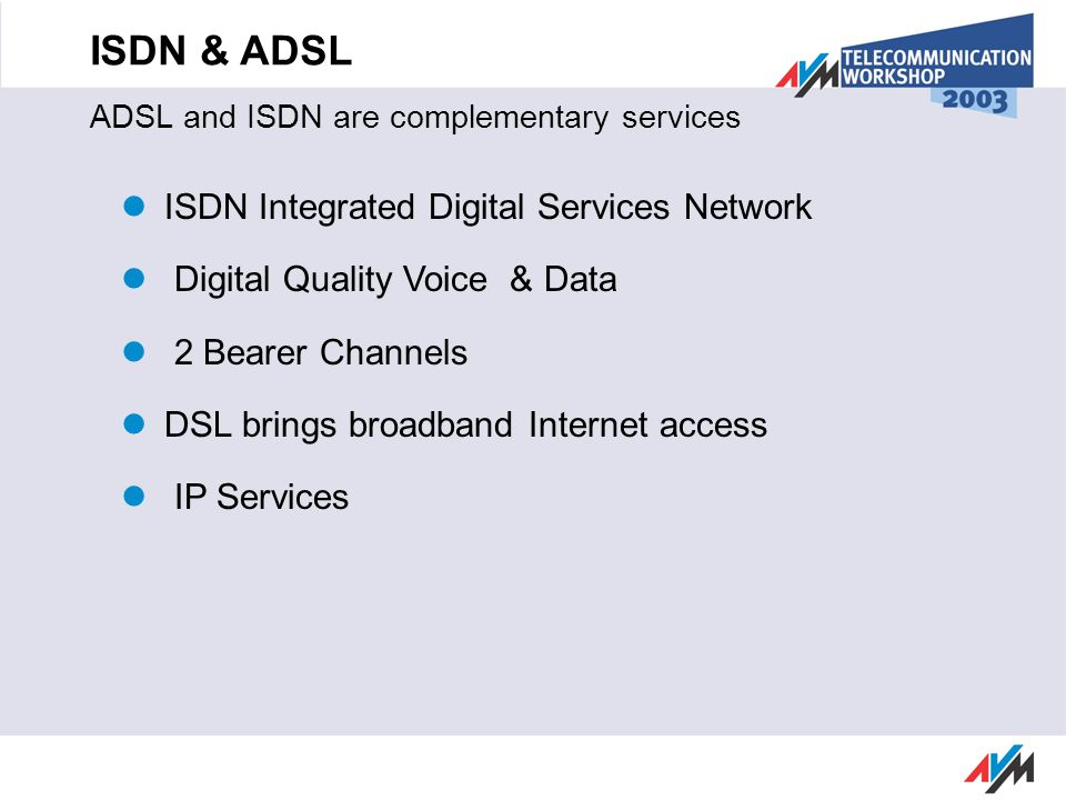 ISDN & ADSL ADSL and ISDN are complementary services ISDN Integrated Digital Services Network Digital Quality Voice & Data 2 Bearer Channels DSL bring