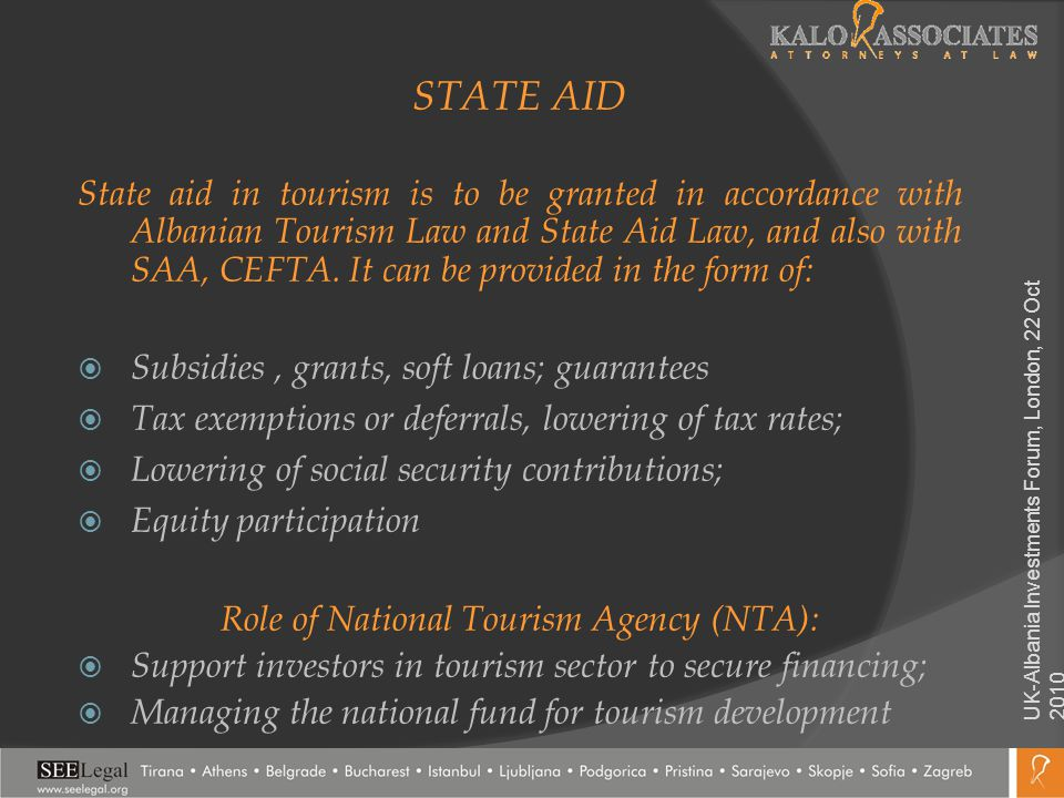 STATE AID State aid in tourism is to be granted in accordance with Albanian Tourism Law and State Aid Law, and also with SAA, CEFTA. It can be provide