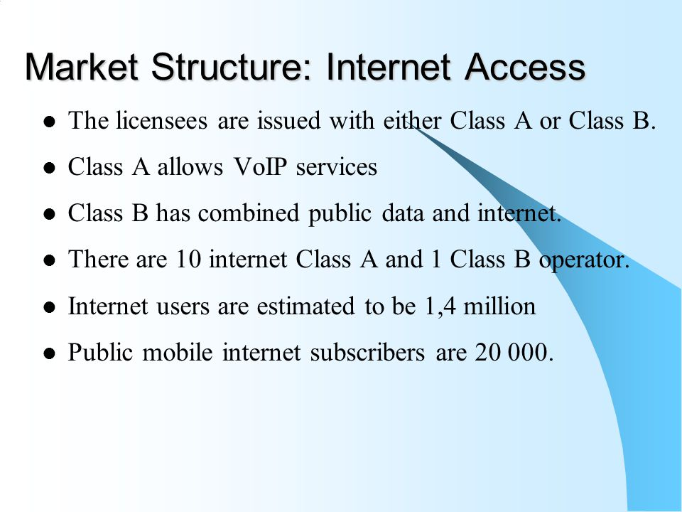 Market Structure: Internet Access The licensees are issued with either Class A or Class B. Class A allows VoIP services Class B has combined public da