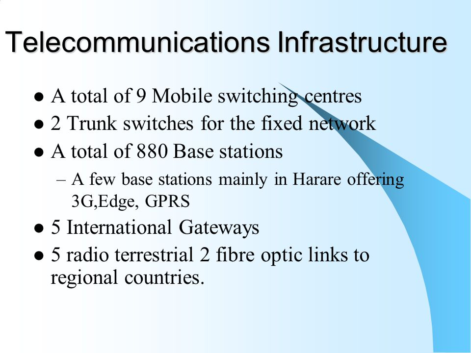 Telecommunications Infrastructure A total of 9 Mobile switching centres 2 Trunk switches for the fixed network A total of 880 Base stations –A few base stations mainly in Harare offering 3G,Edge, GPRS 5 International Gateways 5 radio terrestrial 2 fibre optic links to regional countries.