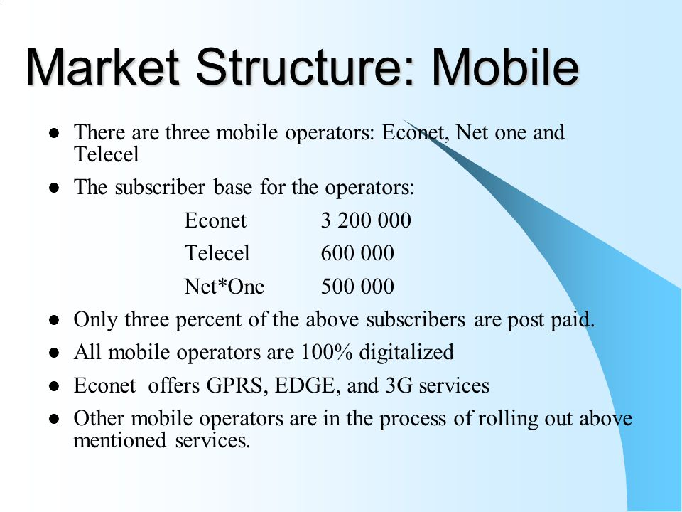 Market Structure: Mobile There are three mobile operators: Econet, Net one and Telecel The subscriber base for the operators: Econet3 200 000 Telecel600 000 Net*One500 000 Only three percent of the above subscribers are post paid.
