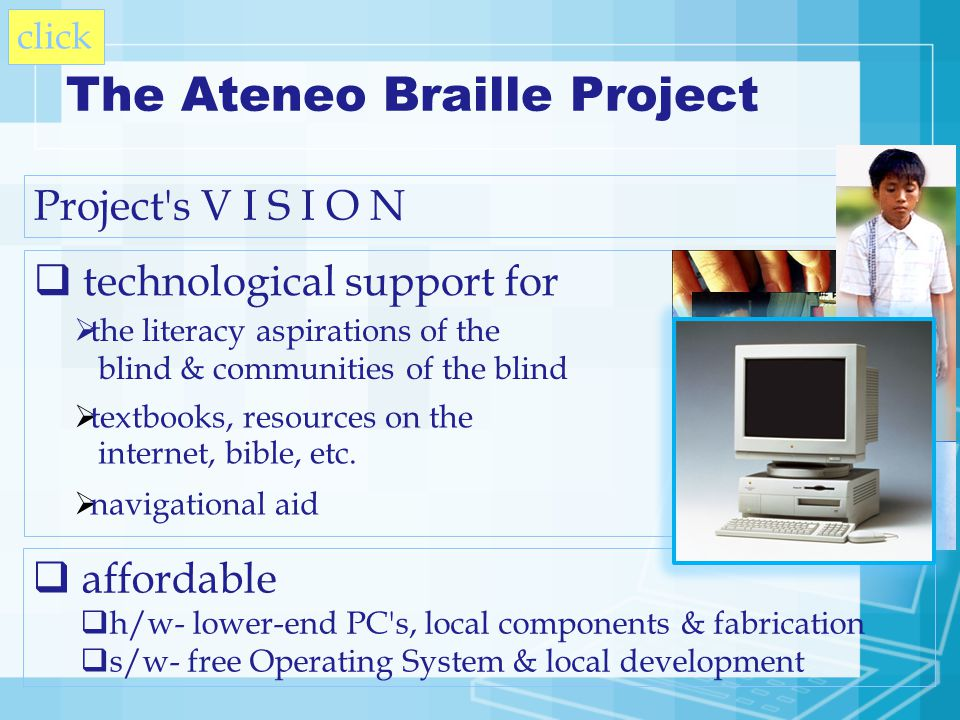 technological support for The Ateneo Braille Project Project s V I S I O N the literacy aspirations of the blind & communities of the blind textbooks, resources on the internet, bible, etc.