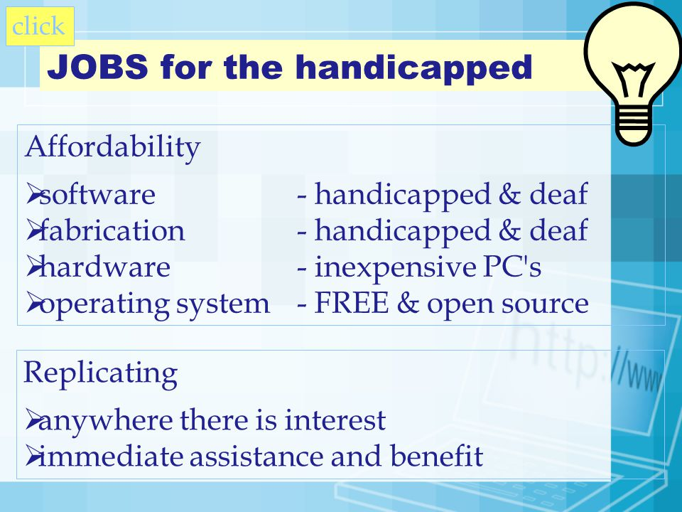 Affordability software- handicapped & deaf fabrication- handicapped & deaf hardware- inexpensive PC s operating system- FREE & open source JOBS for the handicapped Replicating anywhere there is interest immediate assistance and benefit click