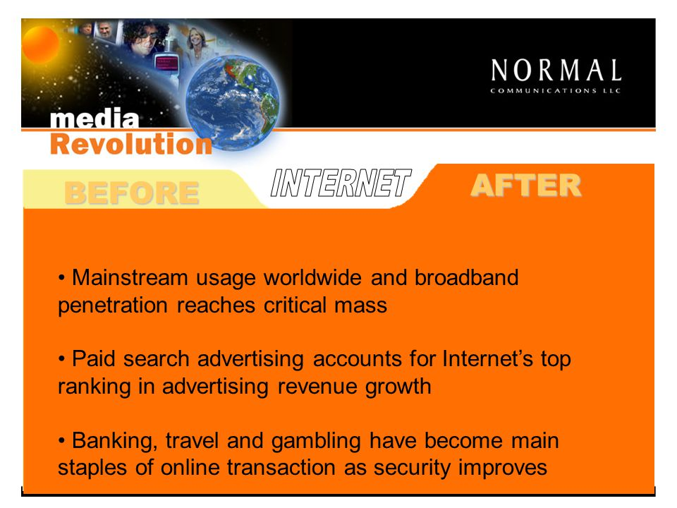 BEFORE Used mainly by government and education Technology expensive, connectivity slow, and no revenue modeling Fear over online transactions – security issuesAFTER Mainstream usage worldwide and broadband penetration reaches critical mass Paid search advertising accounts for Internets top ranking in advertising revenue growth Banking, travel and gambling have become main staples of online transaction as security improves