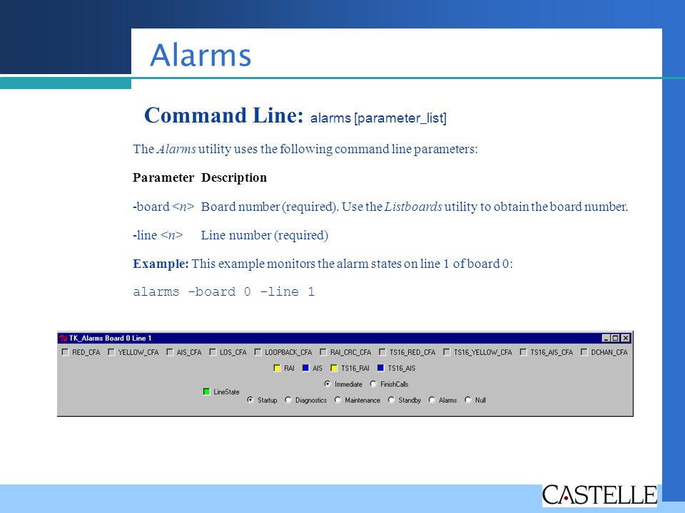 Alarms Command Line: alarms [parameter_list] The Alarms utility uses the following command line parameters: Parameter Description -board Board number