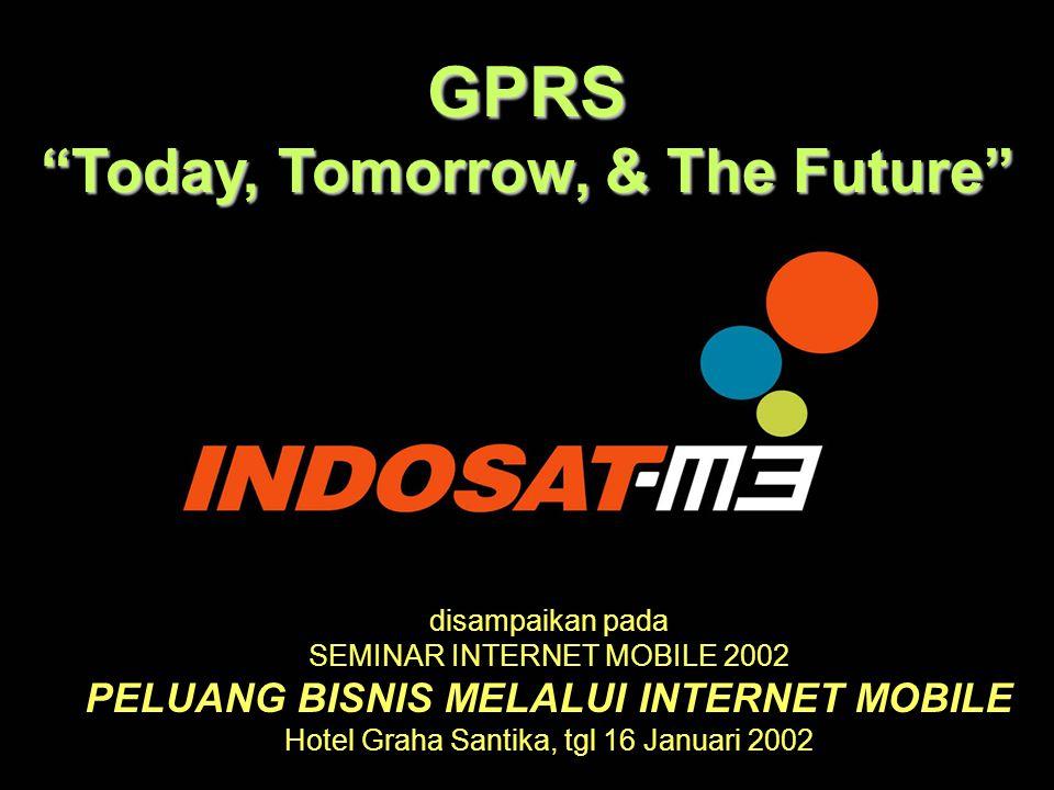 GPRS Today, Tomorrow, & The Future disampaikan pada SEMINAR INTERNET MOBILE 2002 PELUANG BISNIS MELALUI INTERNET MOBILE Hotel Graha Santika, tgl 16 Januari 2002