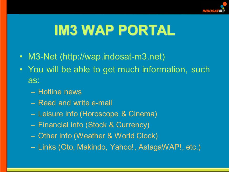 IM3 WAP PORTAL M3-Net (http://wap.indosat-m3.net) You will be able to get much information, such as: –Hotline news –Read and write e-mail –Leisure info (Horoscope & Cinema) –Financial info (Stock & Currency) –Other info (Weather & World Clock) –Links (Oto, Makindo, Yahoo!, AstagaWAP!, etc.)