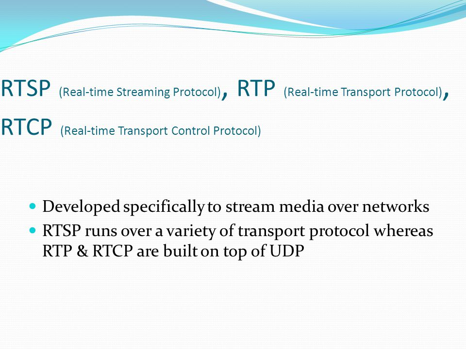 RTSP (Real-time Streaming Protocol), RTP (Real-time Transport Protocol), RTCP (Real-time Transport Control Protocol) Developed specifically to stream