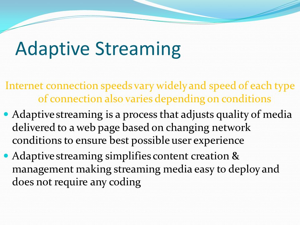Adaptive Streaming Internet connection speeds vary widely and speed of each type of connection also varies depending on conditions Adaptive streaming is a process that adjusts quality of media delivered to a web page based on changing network conditions to ensure best possible user experience Adaptive streaming simplifies content creation & management making streaming media easy to deploy and does not require any coding