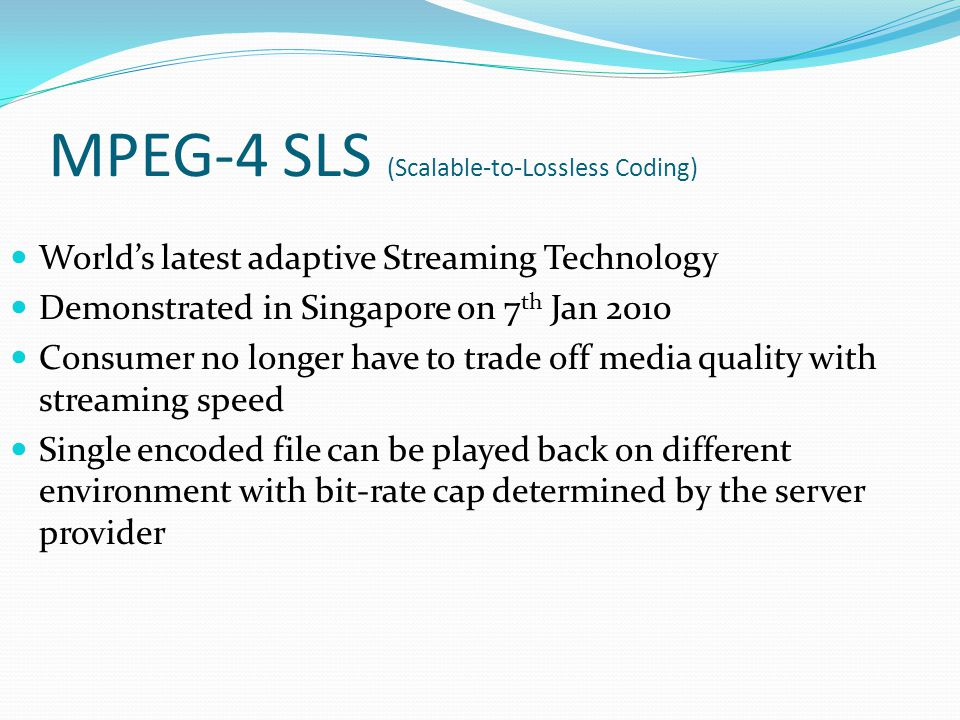MPEG-4 SLS (Scalable-to-Lossless Coding) Worlds latest adaptive Streaming Technology Demonstrated in Singapore on 7 th Jan 2010 Consumer no longer hav