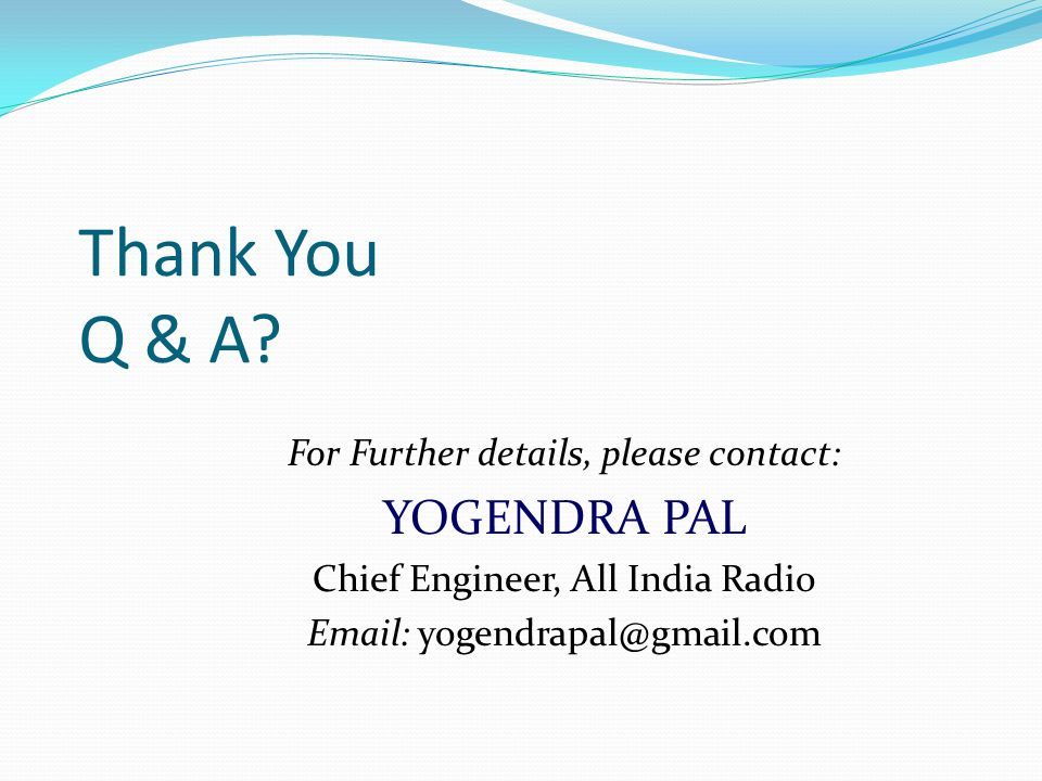 Thank You Q & A? For Further details, please contact: YOGENDRA PAL Chief Engineer, All India Radio Email: yogendrapal@gmail.com