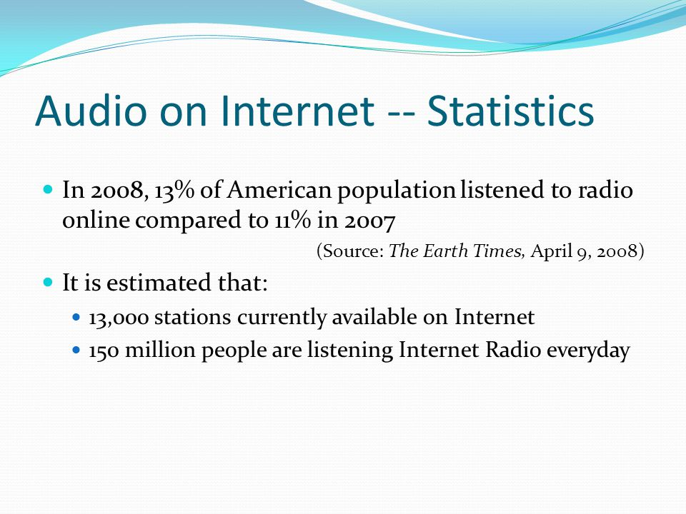 Audio on Internet -- Statistics In 2008, 13% of American population listened to radio online compared to 11% in 2007 (Source: The Earth Times, April 9
