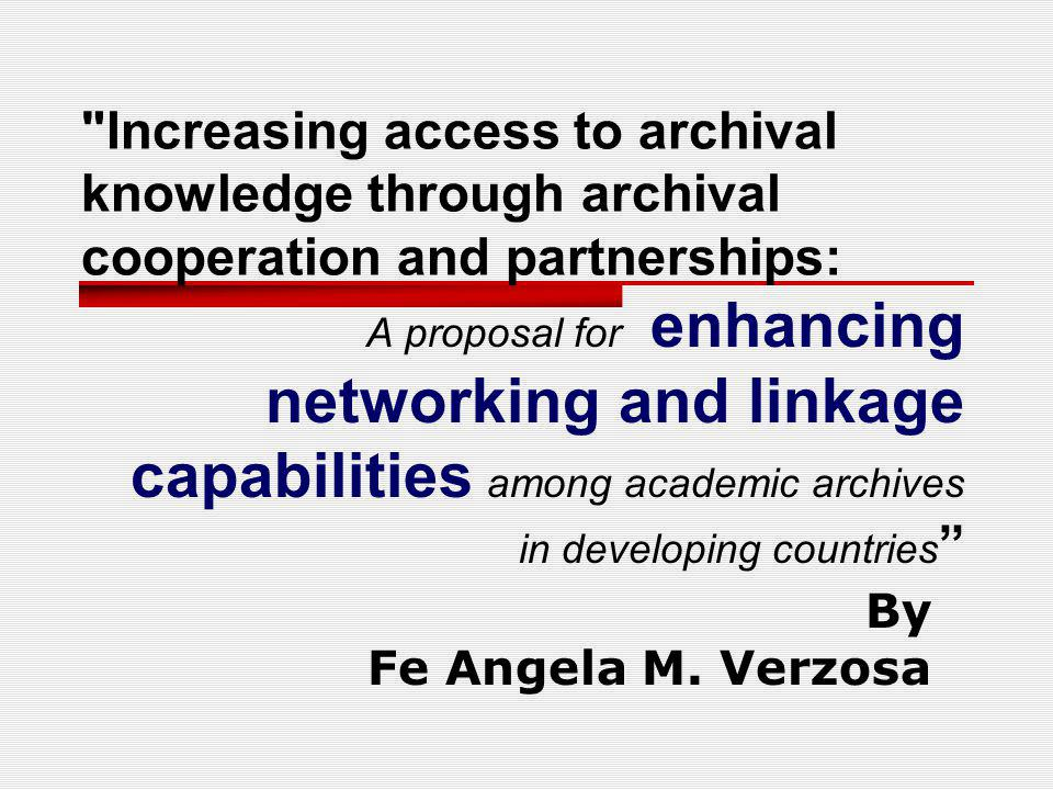 Increasing access to archival knowledge through archival cooperation and partnerships: A proposal for enhancing networking and linkage capabilities among academic archives in developing countries By Fe Angela M.