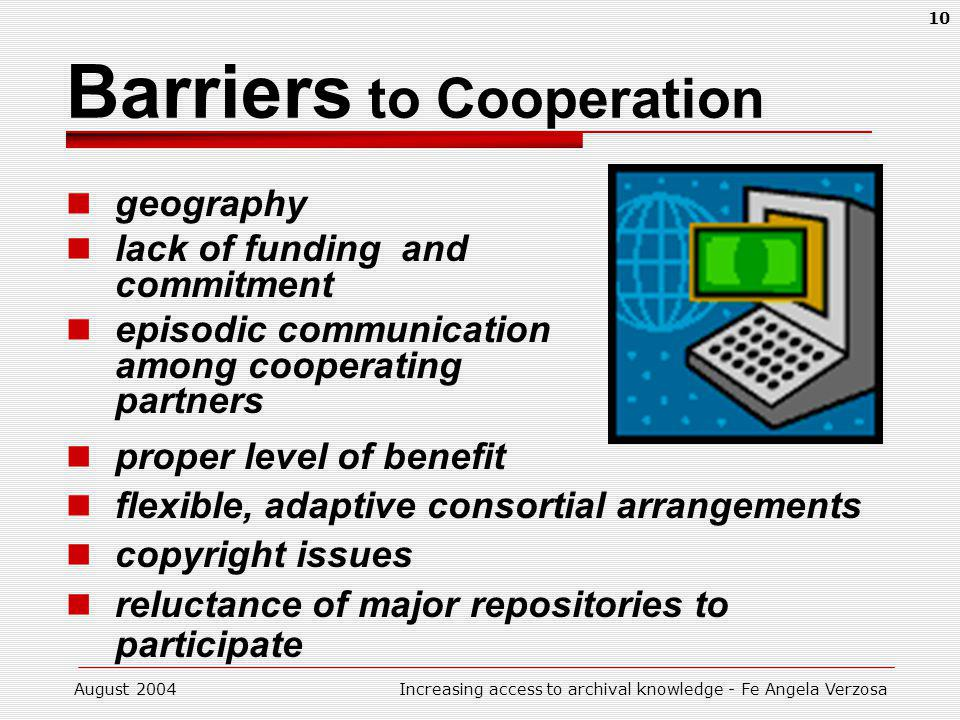 August 2004Increasing access to archival knowledge - Fe Angela Verzosa 10 Barriers to Cooperation geography lack of funding and commitment episodic communication among cooperating partners proper level of benefit flexible, adaptive consortial arrangements copyright issues reluctance of major repositories to participate