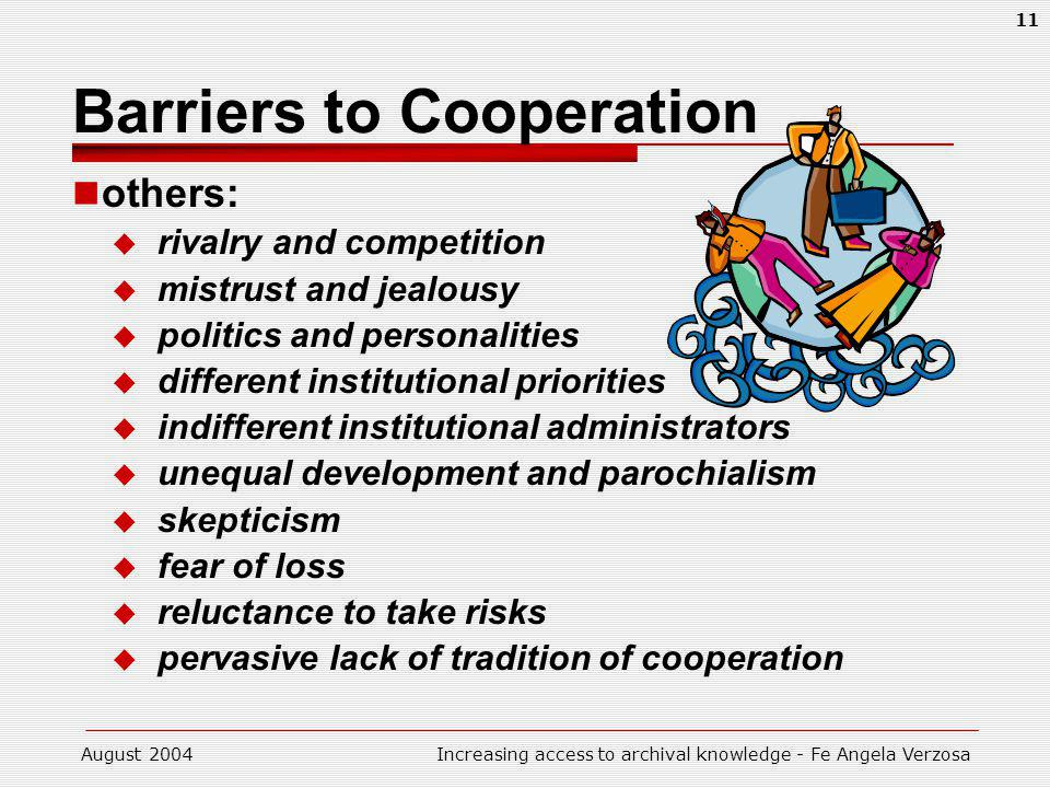 August 2004Increasing access to archival knowledge - Fe Angela Verzosa 11 Barriers to Cooperation others: rivalry and competition mistrust and jealous