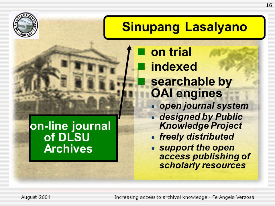 August 2004Increasing access to archival knowledge - Fe Angela Verzosa 16 Sinupang Lasalyano on-line journal of DLSU Archives on trial indexed searchable by OAI engines open journal system designed by Public Knowledge Project freely distributed support the open access publishing of scholarly resources