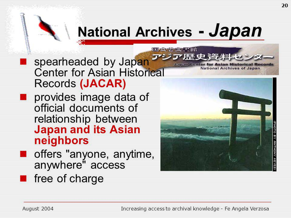 August 2004Increasing access to archival knowledge - Fe Angela Verzosa 20 National Archives - Japan spearheaded by Japan Center for Asian Historical Records (JACAR) provides image data of official documents of relationship between Japan and its Asian neighbors offers anyone, anytime, anywhere access free of charge