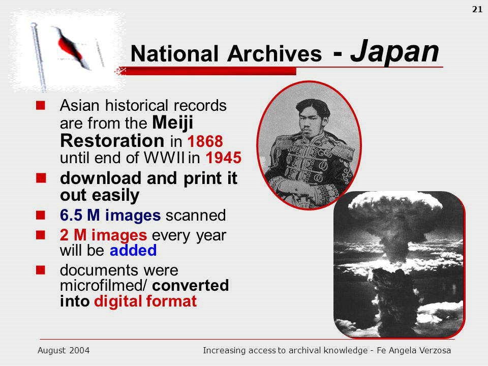 August 2004Increasing access to archival knowledge - Fe Angela Verzosa 21 National Archives - Japan Asian historical records are from the Meiji Restoration in 1868 until end of WWII in 1945 download and print it out easily 6.5 M images scanned 2 M images every year will be added documents were microfilmed/ converted into digital format